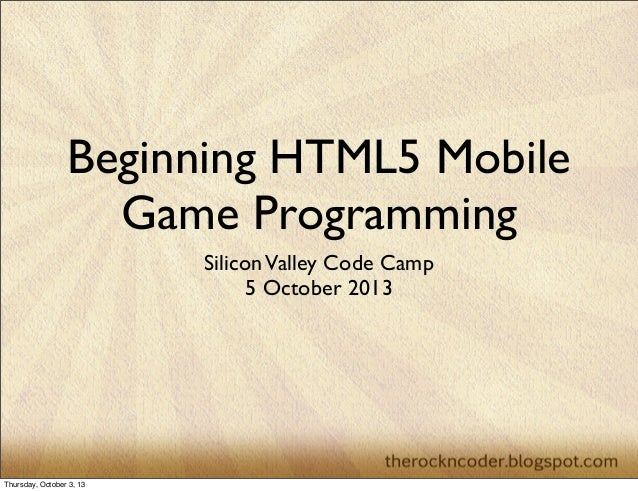 Beginning HTML5 Mobile Game Programming SiliconValley Code Camp 5 October 2013 Thursday, October 3, 13