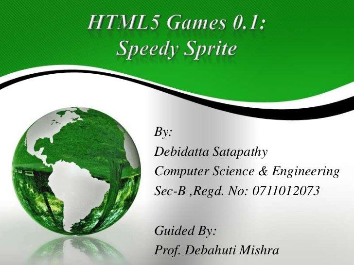 HTML5 Games 0.1:Speedy Sprite<br />By:<br />DebidattaSatapathy<br />Computer Science & Engineering<br />Sec-B ,Regd. No: 0...