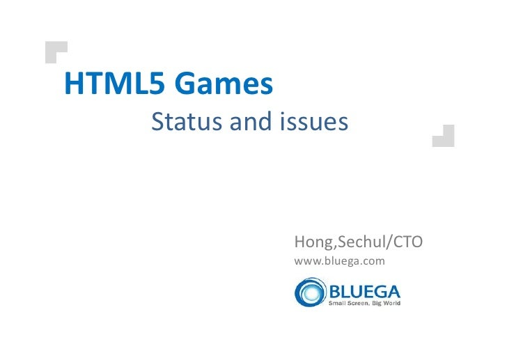 HTML5 Games    Status and issues                Hong,Sechul/CTO                www.bluega.com