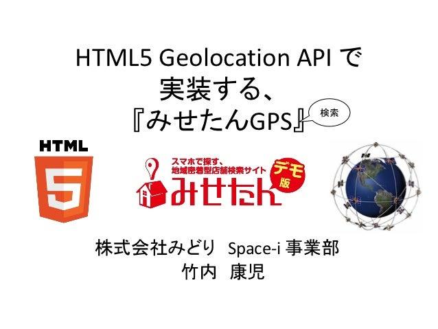 HTML5 Geolocation API で      実装する、   『みせたんGPS』                   検索 株式会社みどり Space-i 事業部      竹内 康児