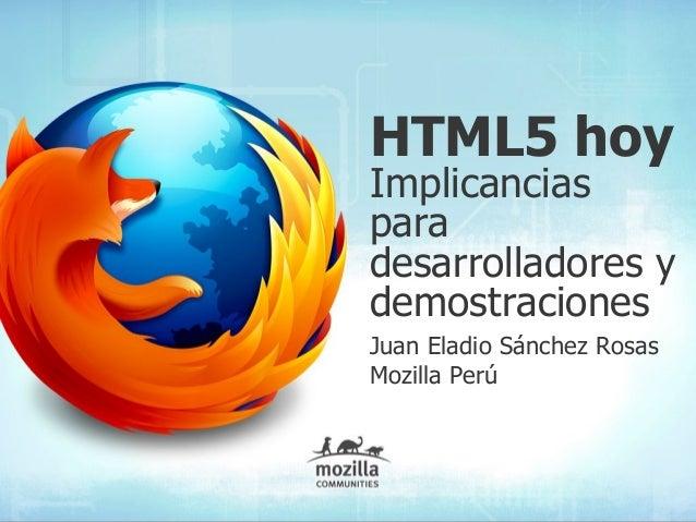 HTML5 hoy Implicancias para desarrolladores y demostraciones Juan Eladio Sánchez Rosas Mozilla Perú