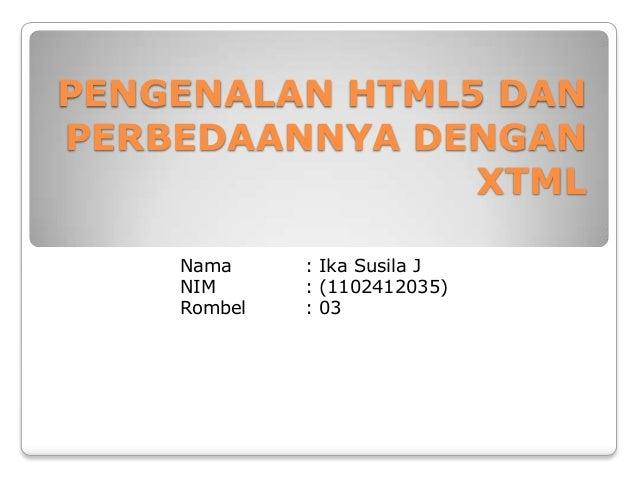 PENGENALAN HTML5 DAN PERBEDAANNYA DENGAN XTML Nama NIM Rombel  : Ika Susila J : (1102412035) : 03