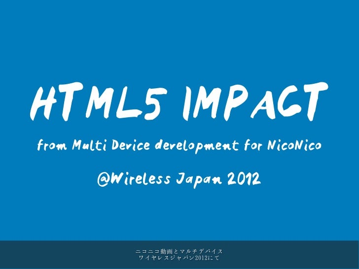 HTML5 IMPACTfrom Multi Device development for NicoNico        @Wireless Japan 2012              ニコニコ動画とマルチデバイス            ...