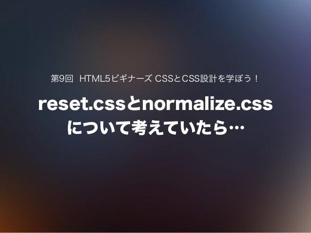 reset.cssとnormalize.css について考えていたら… 第9回 HTML5ビギナーズ CSSとCSS設計を学ぼう!