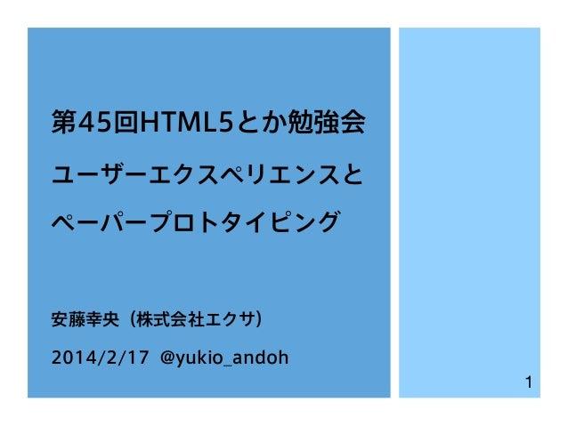 第45回HTML5とか勉強会 ユーザーエクスペリエンスと ペーパープロトタイピング  安藤幸央(株式会社エクサ) 2014/2/17 @yukio_andoh 1