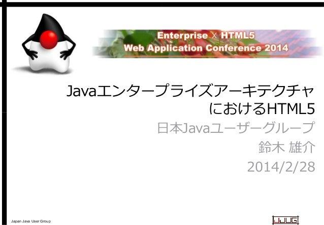 Javaエンタープライズアーキテクチャ エンタープライズアーキテクチャ におけるHTML5 日本Javaユーザーグループ 日本 鈴木 雄介 2014/2/28  Japan Java User Group