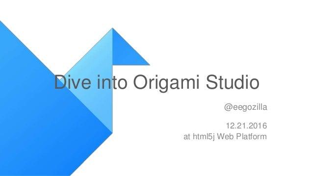 Dive into Origami Studio @eegozilla 12.21.2016 at html5j Web Platform