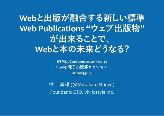 "Web 出版 融合 新 標準 Web Publications "" 出版物"" 出来 、 Web 本 未来 ? HTML5 Conference 2017-09-24 html5j 電⼦出版部セッション #html5jpub 村上 真雄 (@Mu..."