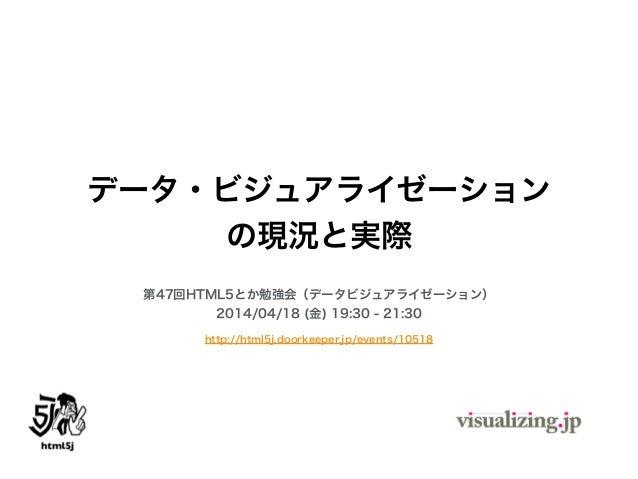 データ・ビジュアライゼーション の現況と実際 第47回HTML5とか勉強会(データビジュアライゼーション) 2014/04/18 (金) 19:30 - 21:30 http://html5j.doorkeeper.jp/events/10518