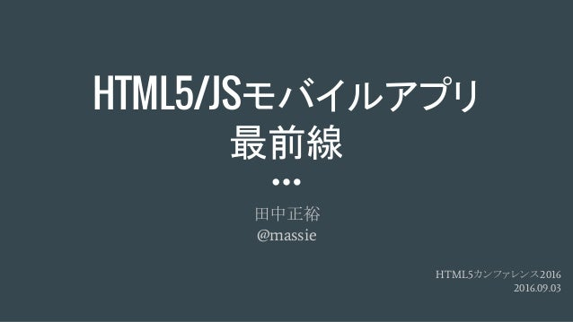 HTML5/JSモバイルアプリ 最前線 田中正裕 @massie HTML5カンファレンス2016 2016.09.03