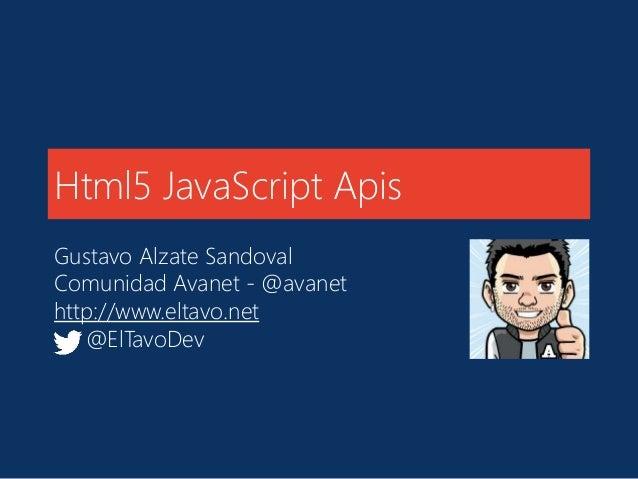 Html5 JavaScript Apis Gustavo Alzate Sandoval Comunidad Avanet - @avanet http://www.eltavo.net @ElTavoDev