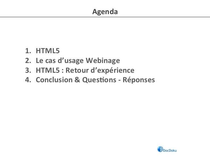Agenda 1.   HTML5 2.   Le cas d'usage Webinage 3.   HTML5 : Retour d'expérience 4.   Conclusion ...