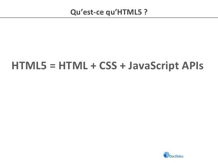 Qu'est-‐ce qu'HTML5 ? HTML5 = HTML + CSS + JavaScript APIs