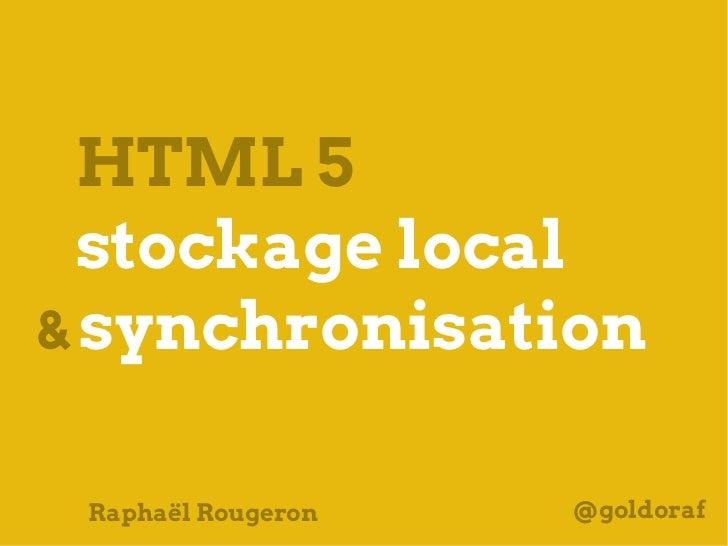 HTML 5  stockage local& synchronisation Raphaël Rougeron   @goldoraf