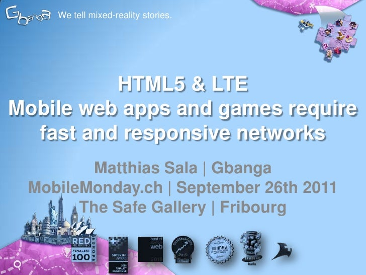 We tell mixed-reality stories.<br />HTML5 & LTEMobile web apps and games require fast and responsive networks<br />Matthia...