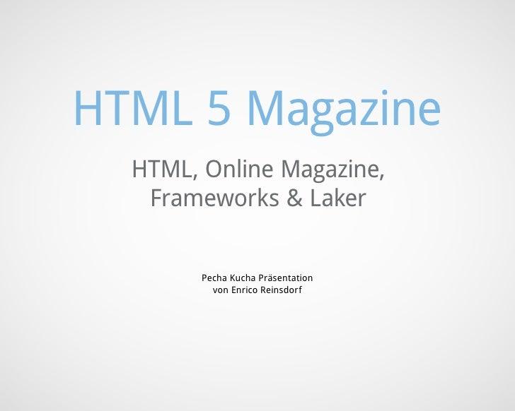 HTML 5 Magazine  HTML, Online Magazine,   Frameworks & Laker        Pecha Kucha Präsentation          von Enrico Reinsdorf