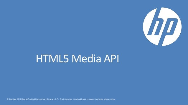 HTML5 Media API© Copyright 2012 Hewlett-Packard Development Company, L.P. The information contained herein is subject to c...