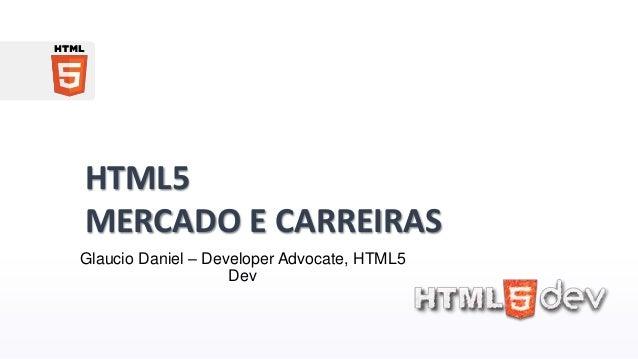 HTML5 MERCADO E CARREIRAS Glaucio Daniel – Developer Advocate, HTML5 Dev