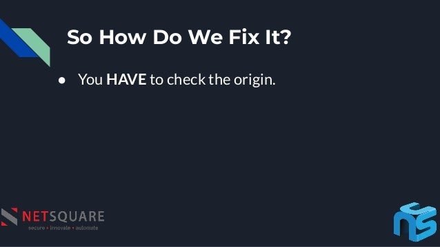 So How Do We Fix It? ● You HAVE to check the origin.
