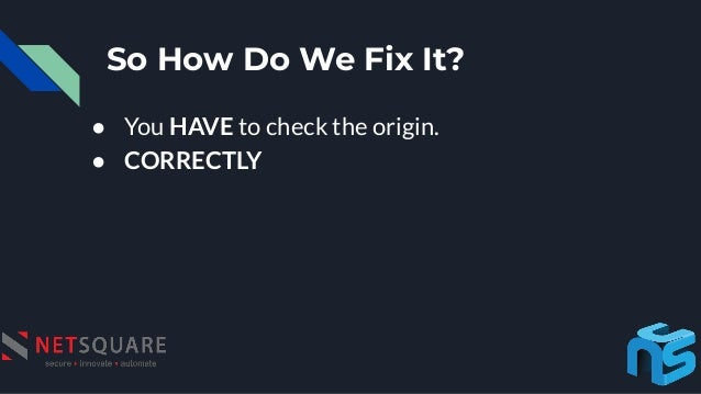 So How Do We Fix It? ● You HAVE to check the origin. ● CORRECTLY