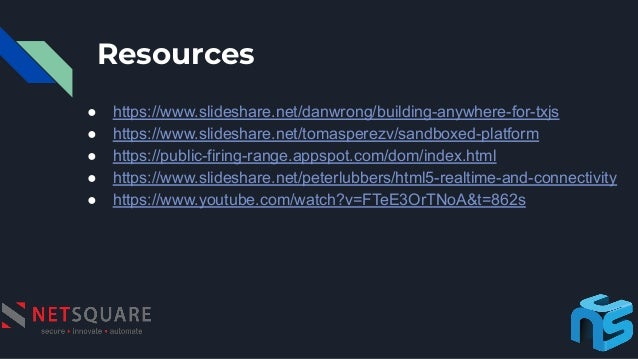 Resources ● https://www.slideshare.net/danwrong/building-anywhere-for-txjs ● https://www.slideshare.net/tomasperezv/sandbo...