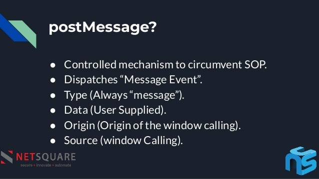 """postMessage? ● Controlled mechanism to circumvent SOP. ● Dispatches """"Message Event"""". ● Type (Always """"message""""). ● Data (Us..."""