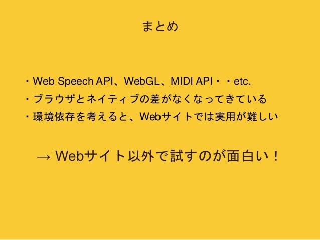 まとめ  ・Web Speech API、WebGL、MIDI API・・etc.  ・ブラウザとネイティブの差がなくなってきている  ・環境依存を考えると、Webサイトでは実用が難しい  → Webサイト以外で試すのが面白い!