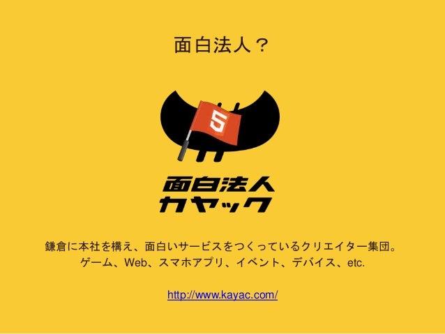 面白法人?  鎌倉に本社を構え、面白いサービスをつくっているクリエイター集団。  ゲーム、Web、スマホアプリ、イベント、デバイス、etc.  http://www.kayac.com/