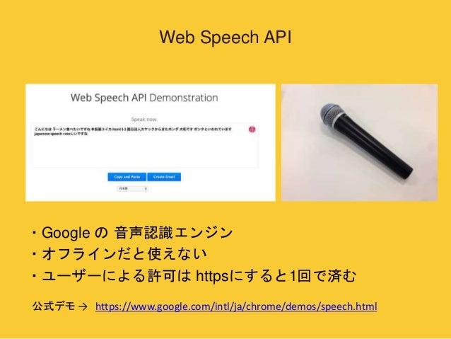 Web Speech API  ・Google の音声認識エンジン  ・オフラインだと使えない  ・ユーザーによる許可はhttpsにすると1回で済む  公式デモ→ https://www.google.com/intl/ja/chrome/de...