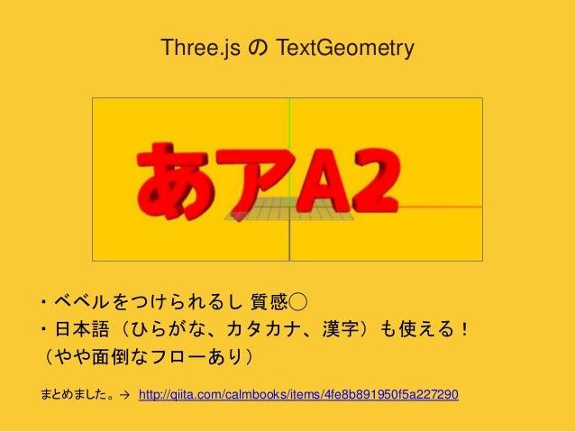 Three.js のTextGeometry  ・ベベルをつけられるし質感◯  ・日本語(ひらがな、カタカナ、漢字)も使える!  (やや面倒なフローあり)  まとめました。→ http://qiita.com/calmbooks/items/4...
