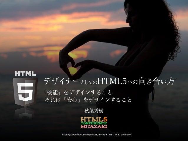 デザイナーとしてのHTML5への向き合い方「機能」をデザインすること それは「安心」をデザインすること                   秋葉秀樹   http://www.flickr.com/photos/michaelswiet/5487...