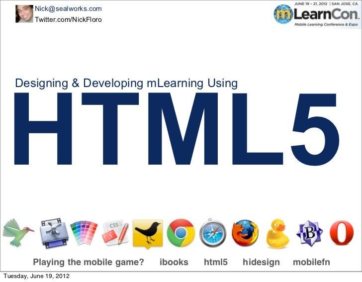 Nick@sealworks.com          Twitter.com/NickFloro HTML5   Designing & Developing mLearning Using         Playing the mobil...