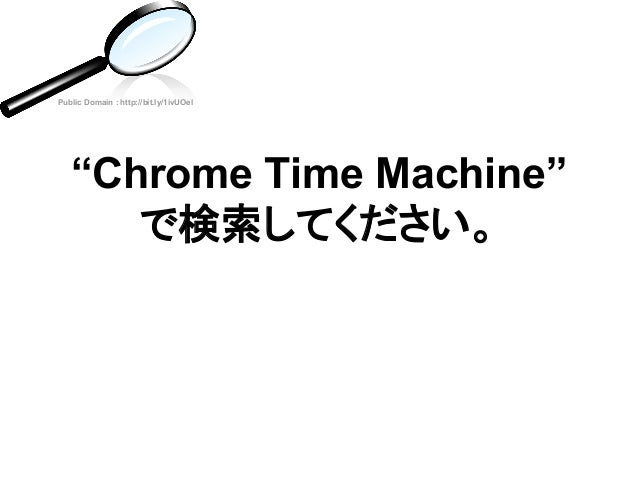 """""""Chrome Time Machine"""" で検索してください。 Public Domain : http://bit.ly/1ivUOel"""