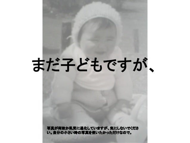 まだ子どもですが、 写真が何故か乳児に退化していますが、気にしないでくださ い。自分の小さい時の写真を使いたかっただけなので。