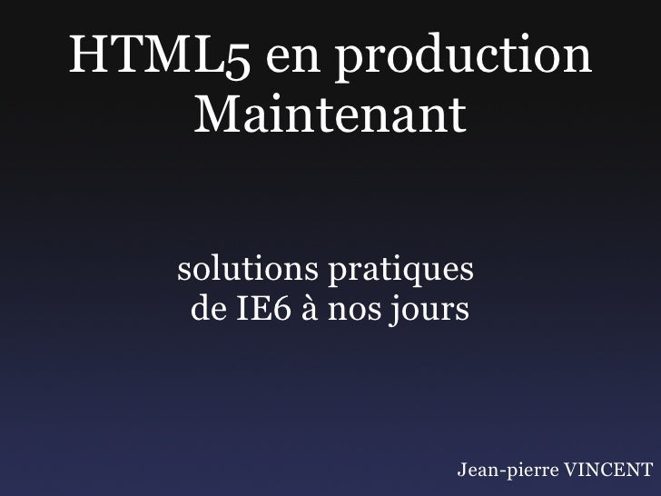 HTML5 en production    Maintenant     solutions pratiques     de IE6 à nos jours                        Jean-pierre VINCENT