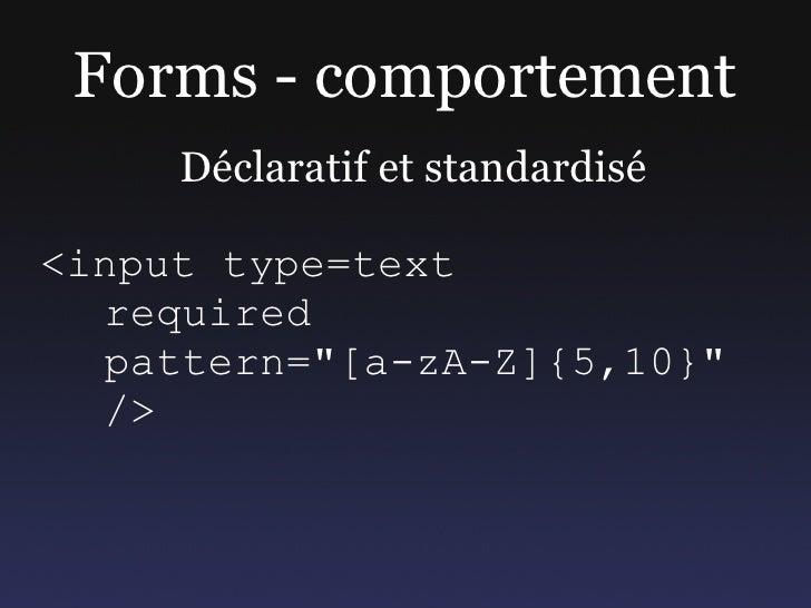 """Forms - comportement      Déclaratif et standardisé  <input type=text   required   pattern=""""[a-zA-Z]{5,10}""""   />"""