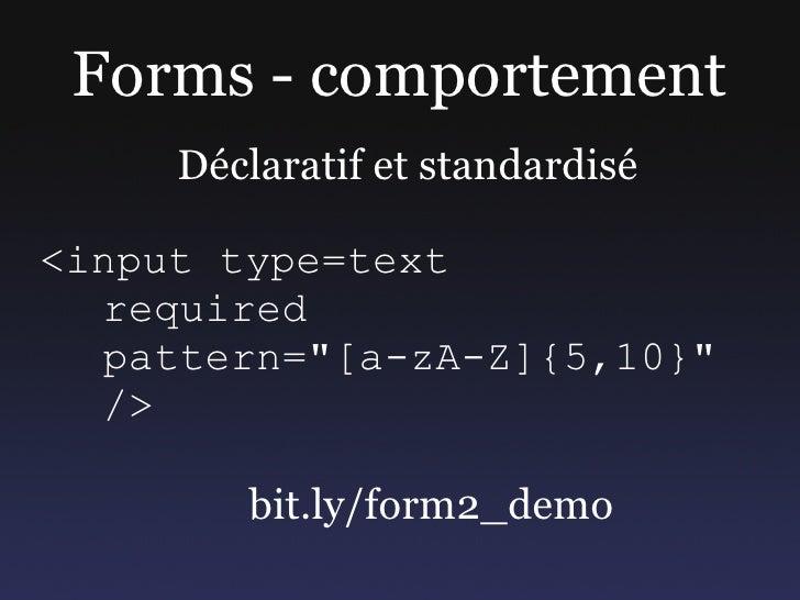 """Forms - comportement      Déclaratif et standardisé  <input type=text   required   pattern=""""[a-zA-Z]{5,10}""""   />          ..."""