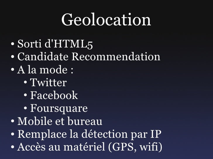 Geolocation ● Sorti d'HTML5 ● Candidate Recommendation  ● A la mode :     • Twitter    • Facebook    • Foursquare ● Mobile...