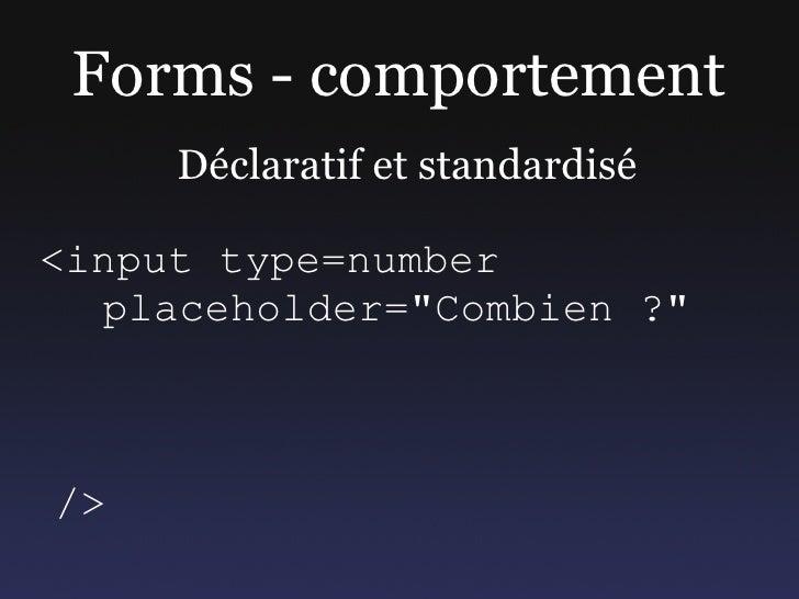 """Forms - comportement      Déclaratif et standardisé  <input type=number   placeholder=""""Combien ?""""    />"""