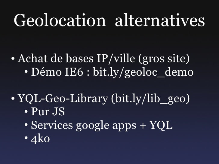 Geolocation alternatives ●   Achat de bases IP/ville (gros site)      • Démo IE6 : bit.ly/geoloc_demo  ●   YQL-Geo-Library...