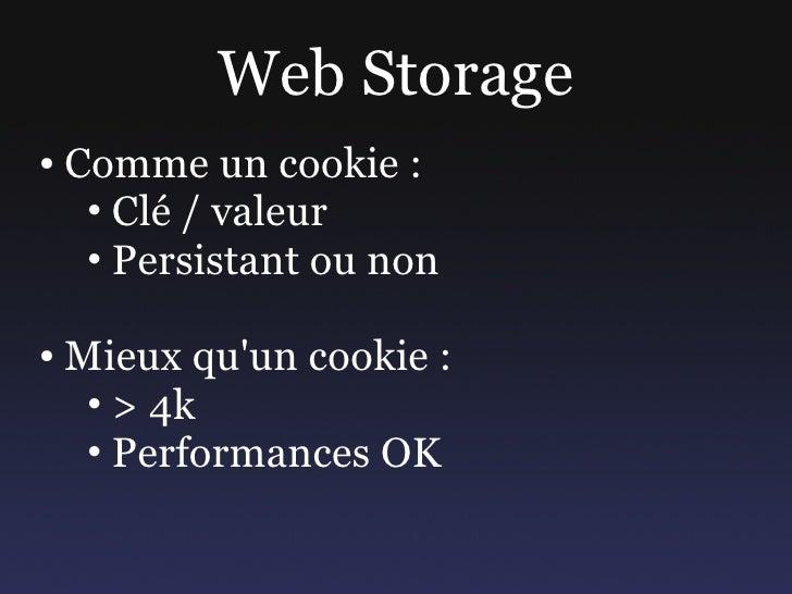 Web Storage ●   Comme un cookie :      • Clé / valeur      • Persistant ou non  ●   Mieux qu'un cookie :      • > 4k      ...