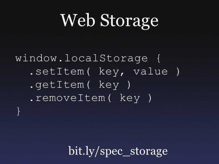 Web Storage window.localStorage {   .setItem( key, value )   .getItem( key )   .removeItem( key ) }          bit.ly/spec_s...