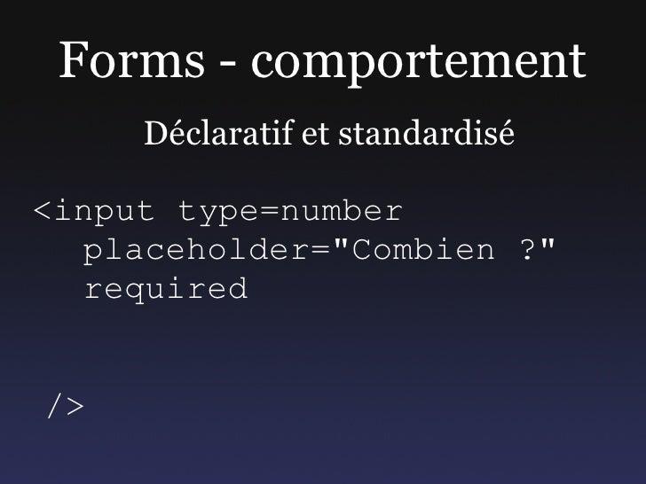 """Forms - comportement      Déclaratif et standardisé  <input type=number   placeholder=""""Combien ?""""   required   />"""