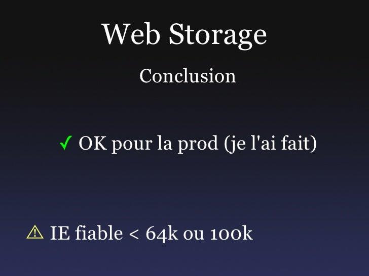 Web Storage           Conclusion    ✓ OK pour la prod (je l'ai fait)    IE fiable < 64k ou 100k
