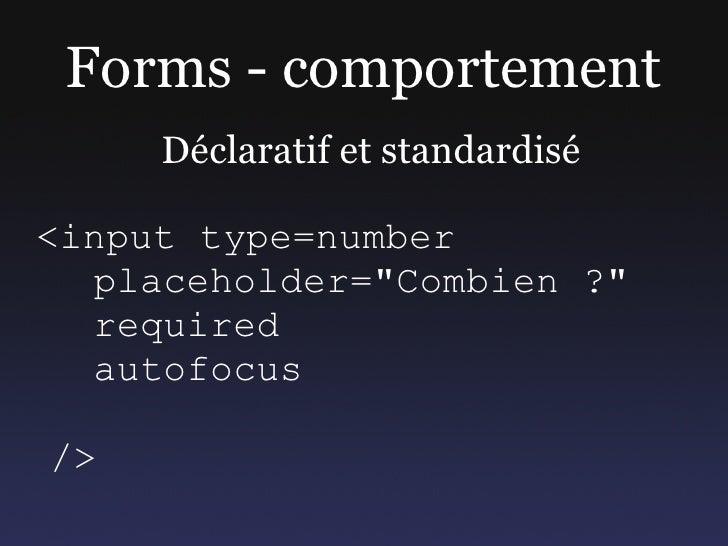 """Forms - comportement      Déclaratif et standardisé  <input type=number   placeholder=""""Combien ?""""   required   autofocus  ..."""