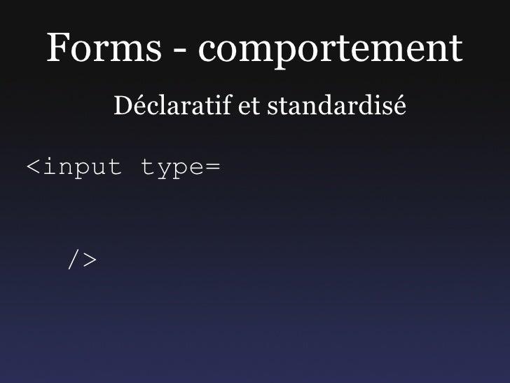 Forms - comportement        Déclaratif et standardisé  <input type=     />