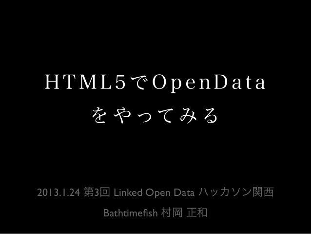 HTML5でOpenData を や って み る  2013.1.24 第3回 Linked Open Data ハッカソン関西 Bathtimefish 村岡 正和