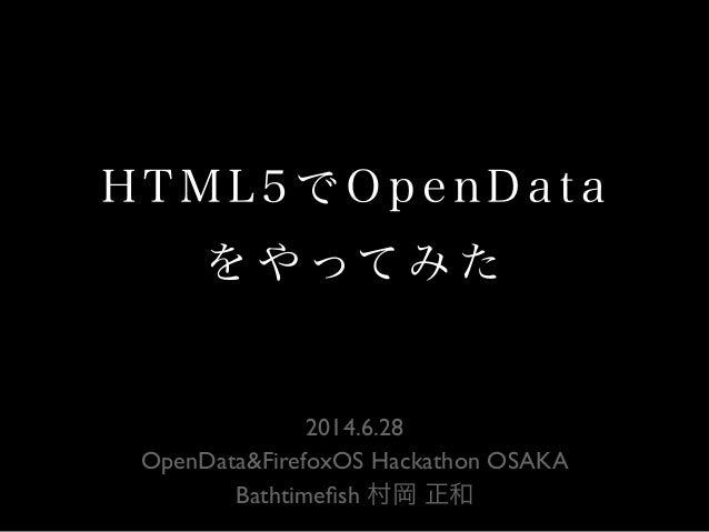 H T M L 5 で O p e n D a t a を や ってみ た 2014.6.28 OpenData&FirefoxOS Hackathon OSAKA Bathtimefish 村岡 正和