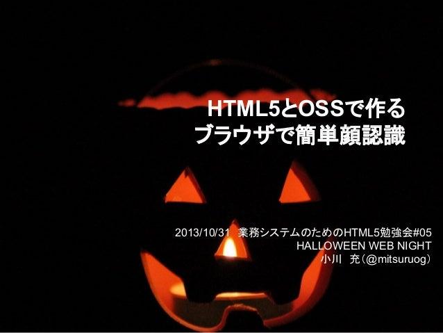 HTML5とOSSで作る ブラウザで簡単顔認識  2013/10/31 業務システムのためのHTML5勉強会#05 HALLOWEEN WEB NIGHT 小川 充(@mitsuruog)