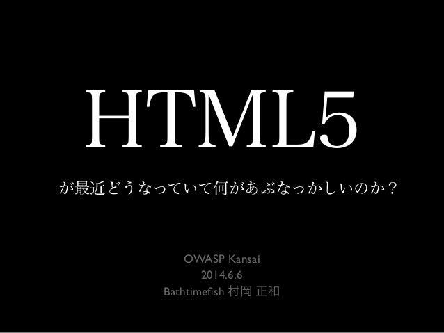 HTML5 が最近どうなっていて何があぶなっかしいのか? OWASP Kansai 2014.6.6 Bathtimefish 村岡 正和